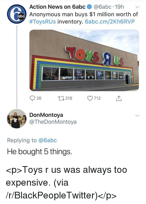 Too Expensive: Action News on 6abc@6abc.19h  Anonymous man buys $1 million worth of  #Toys R US inventory. 6abc.cm/2Kh6RVP  25% OFF  26  0218 7  712  DonMontoya  @TheDonMontoya  Replying to @6abc  He bought 5 things <p>Toys r us was always too expensive. (via /r/BlackPeopleTwitter)</p>