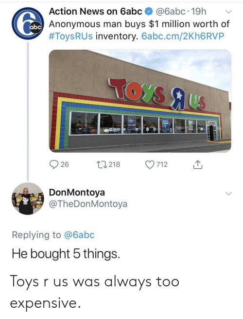 Too Expensive: Action News on 6abc@6abc.19h  Anonymous man buys $1 million worth of  #Toys R US inventory. 6abc.cm/2Kh6RVP  25% OFF  26  0218 7  712  DonMontoya  @TheDonMontoya  Replying to @6abc  He bought 5 things Toys r us was always too expensive.