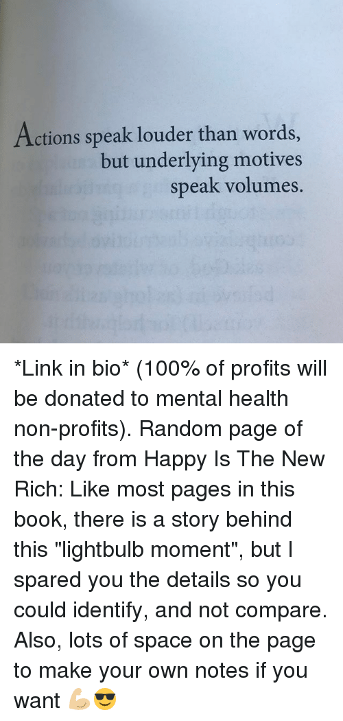 """volumes: Actions speak louder than word  but underlying motives  speak volumes. *Link in bio* (100% of profits will be donated to mental health non-profits). Random page of the day from Happy Is The New Rich: Like most pages in this book, there is a story behind this """"lightbulb moment"""", but I spared you the details so you could identify, and not compare. Also, lots of space on the page to make your own notes if you want 💪🏼😎"""