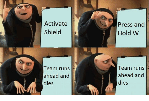 Shield, Team, and Press: Activate  Shield  Press and  Hold W  Team runs  ahead and  dies  Team runs  ahead and  dies