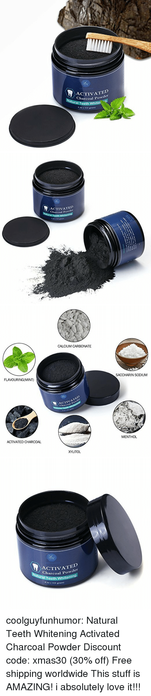 menthol: ACTIVATED  Charcoal Powder  ral Teeth White  4 oz ( 113 gram   ACTIVATED  Charcoal Powder  Natural T   CALCIUM CARBONATE  FLAVOURING(MINT)  SACCHARIN SODIUM  CTIVATED  ACTIVATED CHARCOAL  MENTHOL  XYLITOL   ACTIVA  coal Powder  in  Teeth W  4 oz (113 gran  hiten coolguyfunhumor:  Natural Teeth Whitening Activated Charcoal Powder Discount code: xmas30 (30% off) Free shipping worldwide    This stuff is AMAZING! i absolutely love it!!!