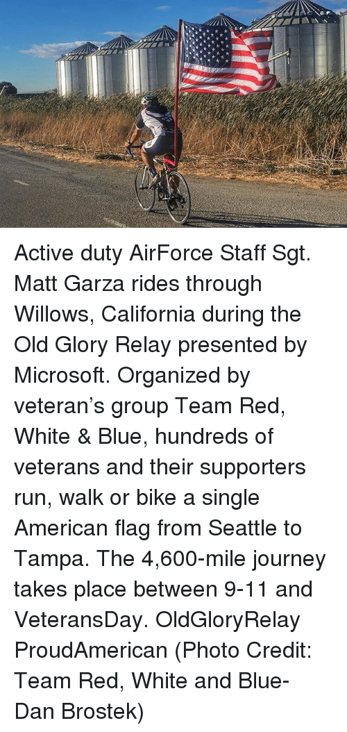 9/11, Journey, and Memes: Active duty AirForce Staff Sgt. Matt Garza rides through Willows, California during the Old Glory Relay presented by Microsoft. Organized by veteran's group Team Red, White & Blue, hundreds of veterans and their supporters run, walk or bike a single American flag from Seattle to Tampa. The 4,600-mile journey takes place between 9-11 and VeteransDay. OldGloryRelay ProudAmerican (Photo Credit: Team Red, White and Blue- Dan Brostek)