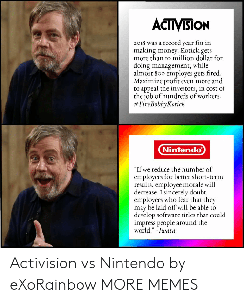 """activision: ACTIVISION  2018 was a record year for in  making money. Kotick gets  more than io million dollar for  doing management, while  almost 800 employes gets fired.  Maximize profit even more and  to appeal the investors, in cost of  the job of hundreds of workers.  # FireBobbyKotick  Nintendo  """"If we reduce the number of  employees for better short-term  results, employee morale will  decrease. I sincerely doubt  employees who fear that they  may be laid off will be able to  develop software titles that could  impress people around the  world."""" -Iwata Activision vs Nintendo by eXoRainbow MORE MEMES"""