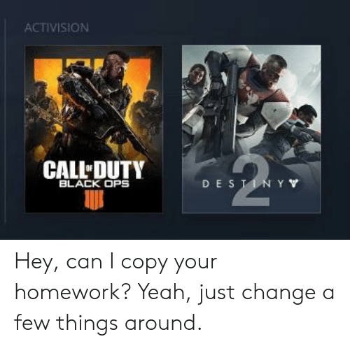 activision: ACTIVISION  CALL DUTY  BLACK OPS  DE S Hey, can I copy your homework? Yeah, just change a few things around.