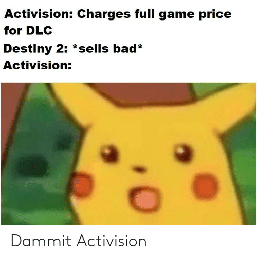 activision: Activision: Charges full game price  for DLC  Destiny 2: *sells bad*  Activision: Dammit Activision