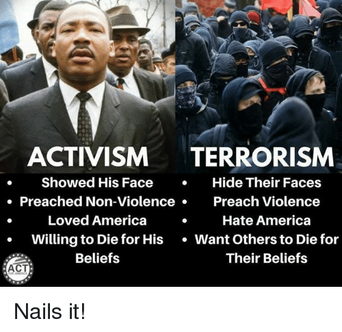 America, Memes, and Nails: ACTIVISM TERRORISM  Showed His FaceHide Their Faces  . Preached Non-ViolencePreach Violence  Loved America  Hate America  Willing to Die for His Want Others to Die for  Beliefs  Their Beliefs  ACT Nails it!