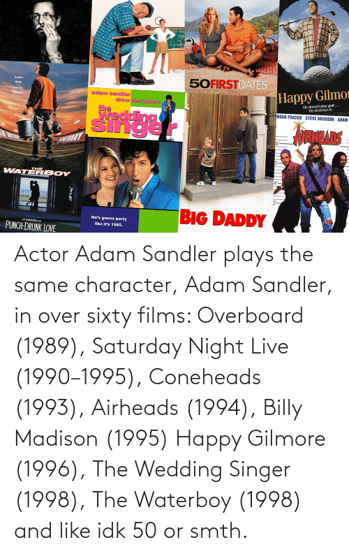 Adam Sandler: Actor Adam Sandler plays the same character, Adam Sandler, in over sixty films: Overboard (1989), Saturday Night Live (1990–1995), Coneheads (1993), Airheads (1994), Billy Madison (1995) Happy Gilmore (1996), The Wedding Singer (1998), The Waterboy (1998) and like idk 50 or smth.
