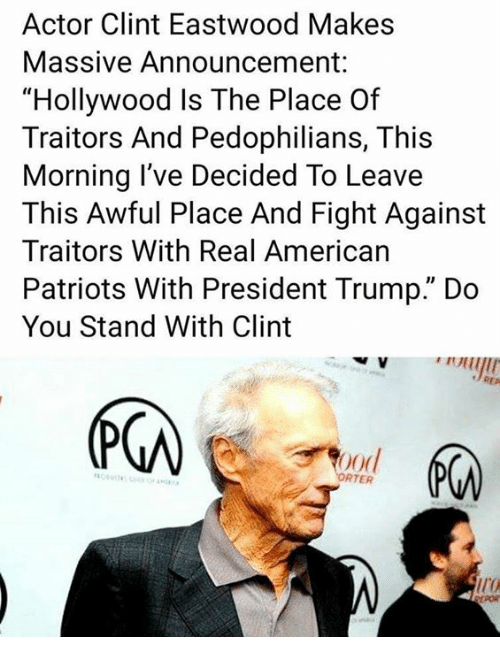 """Memes, Patriotic, and American: Actor Clint Eastwood Makes  Massive Announcement  """"Hollywood Is The Place Of  Traitors And Pedophilians, This  Morning l've Decided To Leave  This Awful Place And Fight Against  Traitors With Real American  Patriots With President Trump."""" Do  You Stand With Clint  RTER"""