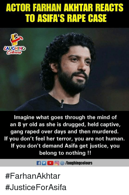 drugged: ACTOR FARHAN AKHTAR REACTS  TO ASIFA'S RAPE CASE  AUGHING  Imagine what goes through the mind of  an 8 yr old as she is drugged, held captive,  gang raped over days and then murdered  If you don't feel her terror, you are not human  If you don't demand Asifa get justice, you  belong to nothing!! #FarhanAkhtar #JusticeForAsifa
