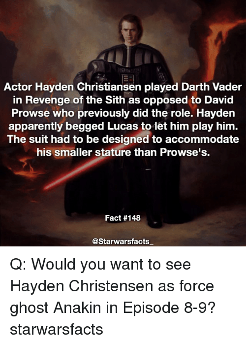accommodating: Actor Hayden Christiansen played Darth Vader  in Revenge of the Sith as opposed to David  Prowse who previously did the role. Hayden  apparently begged Lucas to let him play him.  The suit had to be designed to accommodate  his smaller stature than Prowse's.  Fact #148  @Starwarsfacts Q: Would you want to see Hayden Christensen as force ghost Anakin in Episode 8-9? starwarsfacts