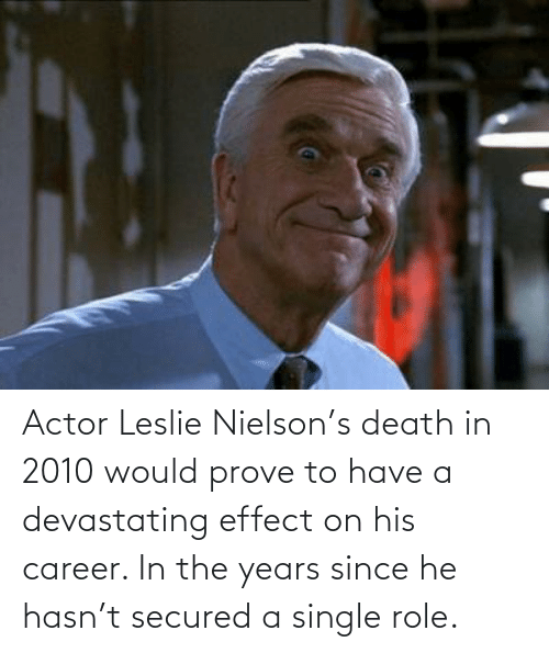 Leslie: Actor Leslie Nielson's death in 2010 would prove to have a devastating effect on his career. In the years since he hasn't secured a single role.