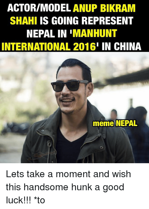 China, Good, and Models: ACTOR/MODEL ANUP BIKRAM  SHAHI IS GOING REPRESENT  NEPAL IN IMANHUNT  INTERNATIONAL 2016  I IN CHINA  meme NEPAL Lets take a moment and wish this handsome hunk a good luck!!!  *to