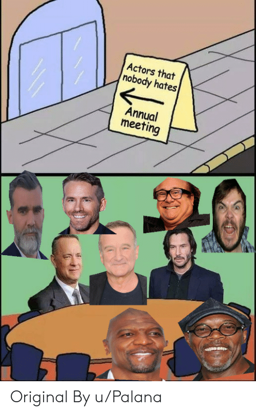 Actors, Nobody, and  Meeting: Actors that  nobody hates  Annual  meeting Original By u/Palana