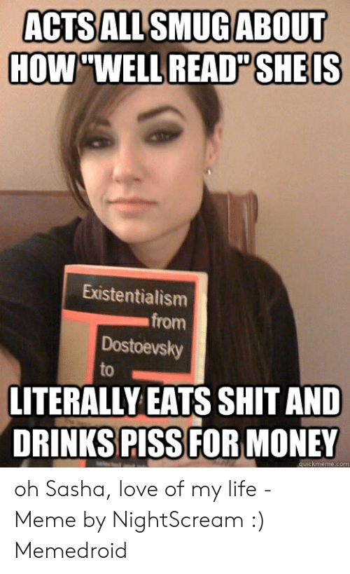 "Love Of My Life Meme: ACTSALLSMUGABOUT  HOW""WELL READ SHEIS  Existentialism  from  Dostoevsky  to  LITERALLY EATS SHIT AND  DRINKS PISS FOR MONEY  quickmeme.com oh Sasha, love of my life - Meme by NightScream :) Memedroid"