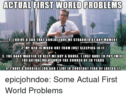 first world: ACTUAL FIRST WORLD PROBLEMS  1.0 DRIVE A CAR THAT COULDILEAVE ME STRANDED AI ANY MOMENI  2. MY BED IS WORK OUT FROM JUST SLEEPING IN IT  3. THE BANK WANTED TO HELP ME BUY A HOUSE. I JUST HAVE TO PAY TWICE  THE ACTUAL VALUE WER THE COURSE OF 30 YEARS  .0 HAVEA HORRIBLE IOB AND I LIVE IN CONSTANT FEAR OF LOSING IT epicjohndoe:  Some Actual First World Problems