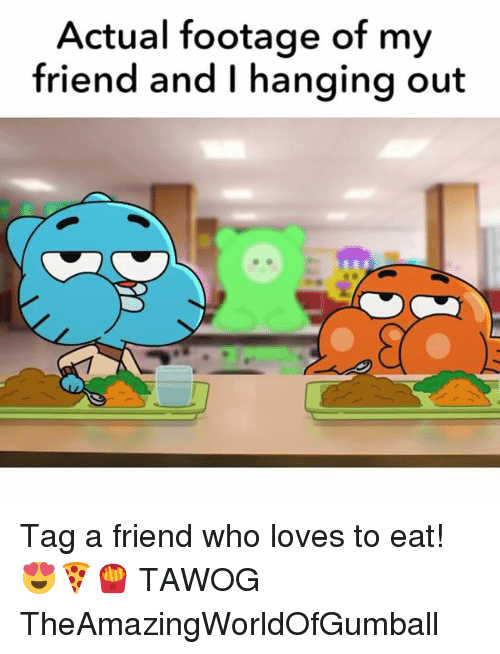 Memes, 🤖, and Tawog: Actual footage of my  friend and I hanging out Tag a friend who loves to eat! 😍🍕🍟 TAWOG TheAmazingWorldOfGumball
