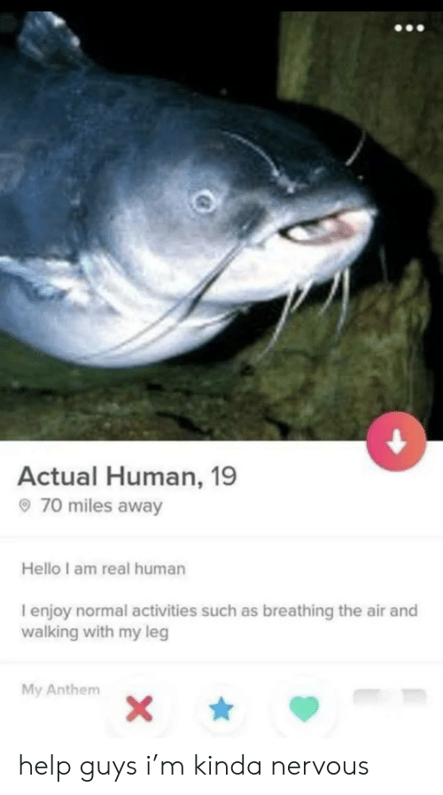 Such As: Actual Human, 19  70 miles away  Hello I am real human  I enjoy normal activities such as breathing the air and  walking with my leg  My Anthem  X\ help guys i'm kinda nervous