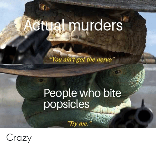 "Crazy, Try Me, and Got: Actual murders  ""You ain 't got the nerve""  People who bite  popsicles  ""Try me. Crazy"