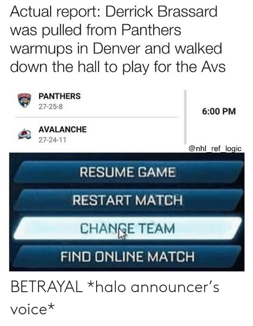 Halo, Logic, and Memes: Actual report: Derrick Brassard  was pulled from Panthers  warmups in Denver and walked  down the hall to play for the Avs  PANTHERS  27-25-8  6:00 PM  AVALANCHE  27-24-11  @nhl ref logic  RESUME GAME  RESTART MATCH  CHANGE TEAM  FIND ONLINE MATCH BETRAYAL *halo announcer's voice*