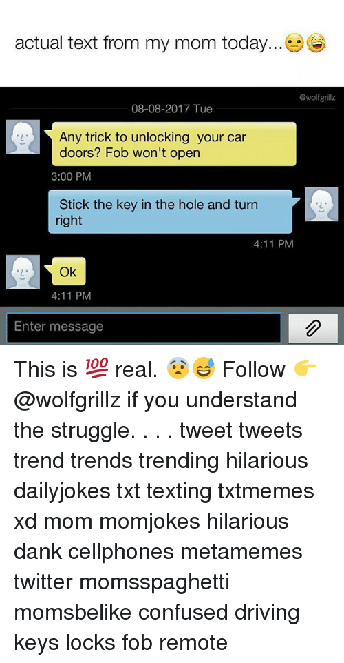 sticked: actual text from my mom today...  @wolfgrillz  08-08-2017 Tue  Any trick to unlocking your car  doors? Fob won't open  3:00 PM  Stick the key in the hole and turn  right  2  4:11 PM  2  Ok  4:11 PM  Enter message This is 💯 real. 😨😅 Follow 👉 @wolfgrillz if you understand the struggle. . . . tweet tweets trend trends trending hilarious dailyjokes txt texting txtmemes xd mom momjokes hilarious dank cellphones metamemes twitter momsspaghetti momsbelike confused driving keys locks fob remote