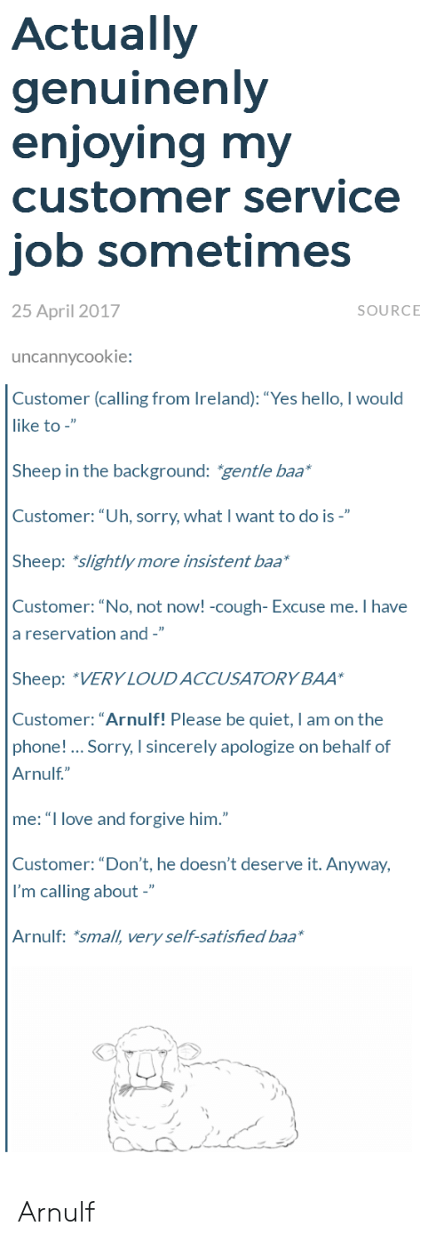 """Ireland: Actually  genuinenly  enioving mv  customer service  job sometimes  25 April 2017  SOURCE  uncannycookie:  Customer (calling from Ireland): """"Yes hello, I would  like to -""""  Sheep in the background: gentle baa  Customer:""""Uh, sorry, what I want to do is -""""  Sheep: slightly more insistent baa*  Customer: """"No, not noW! -cough- Excuse me. Ihave  a reservation and -""""  Sheep: """"VERY LOUDACCUSATORY BAA  Customer: """"Arnulf! Please be quiet, I am on the  phone! Sorry, I sincerely apologize on behalf of  Arnulf""""  me: """"I love and forgive him.""""  Customer: """"Don't, he doesn't deserve it. Anyway,  I'm calling about -""""  Arnulf: *small, very self-satisfied baa Arnulf"""