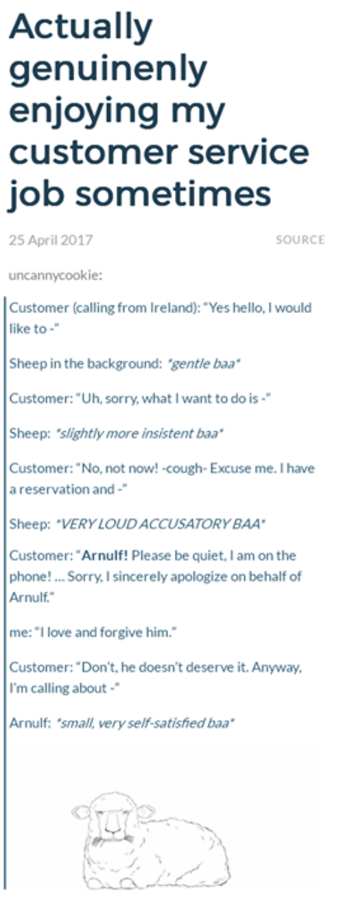 """Ireland: Actually  genuinenly  enjoying my  customer service  job sometimes  25 April 2017  SOURCE  uncannycookie:  Customer (calling from Ireland): """"Yes hello, I would  like to  Sheep in the background: gentle baa  Customer: """"Uh, sorry, what I want to do is-  Sheep: slightly more insistent baa  Customer: """"No, not now! cough- Excuse me. I have  a reservation and-  Sheep: """"VERY LOUDACCUSATORYBAA  Customer: """"Arnulf! Please be quiet, I am on the  phone! Sorry, I sincerely apologize on behalf of  Arnulf.  me: """"I love and forgive him.  Customer: """"Don't, he doesn't deserve it. Anyway,  I'm calling about  Arnulf: 'small, very self-satished baa"""
