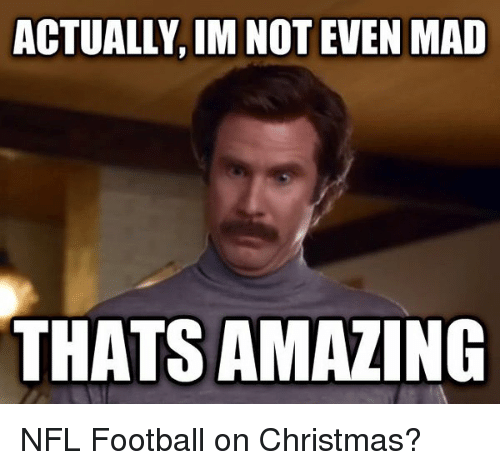 Nfl Football: ACTUALLY, IMNOT EVEN MAD  THATS AMAZING NFL Football on Christmas?