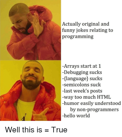 funny jokes: Actually original and  funny jokes relating to  programming  -Arrays start at 1  -Debugging sucks  {language) sucks  -semicolons suck  -last week's posts  -way too much HTML  -humor easily understood  by non-programmers  -hello world Well this is = True