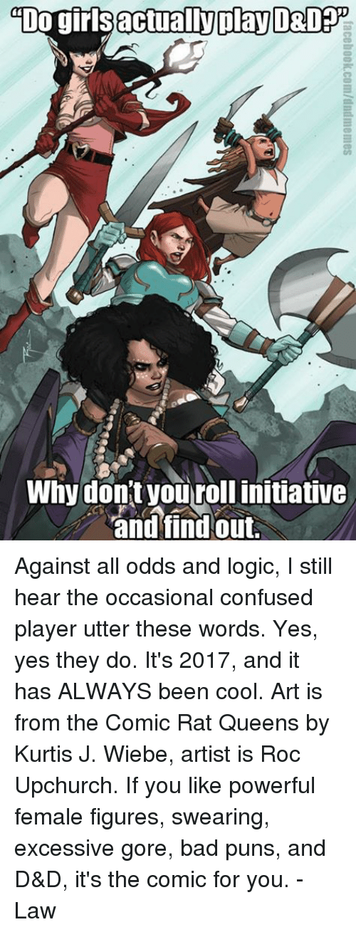Against All Odds: actually play  DO gir  Why don't you rollinitiative  and find out. Against all odds and logic, I still hear the occasional confused player utter these words. Yes, yes they do. It's 2017, and it has ALWAYS been cool.   Art is from the Comic Rat Queens by Kurtis J. Wiebe, artist is Roc Upchurch. If you like powerful female figures, swearing, excessive gore, bad puns, and D&D, it's the comic for you.   -Law