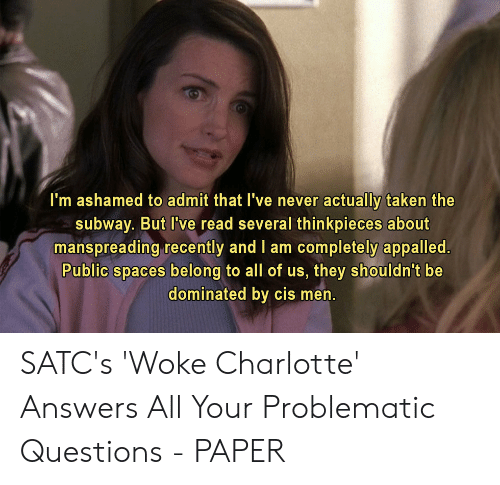 Appalled, Subway, and Taken: actually taken the  I'm ashamed to admit that I've never  subway. But I've read several thinkpieces about  manspreading recently and I am completely appalled.  Public spaces belong to all of us, they shouldn't be  dominated by cis men. SATC's 'Woke Charlotte' Answers All Your Problematic Questions - PAPER