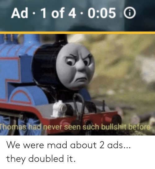 Mad, Bullshit, and Never: Ad 1 of 4.0:05  Thomas had never seen such bullshit before We were mad about 2 ads… they doubled it.