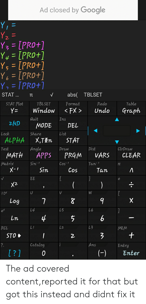 Google, Apps, and Math: Ad closed by Google  Y =  Y2=  Y3= [PRO+]  Y4= [PRO+]  Ys = [PR0+]  Y = [PRO+]  Y, = TPRO+1  abs TBLSET  STAT...  TL  TBLSET  STAT Plot  Table  Format  Redo  <FX>  Graph  Y=  Window  Undo  Quit  Ins  2ND  MOPE  PEL  Lock  Share  List  ALPHA  X,T@n  STAT  Angle  ClrDraw  Pist  Test  Praw  MATH  VARS  APPS  CLEAR  PRGM  Matrix  Sin-  Cos  Tan-  ти  X-т  Sin  Cos  Тan  EE  )  X2  W  U  V  10X  X  7  Log  Lif  L6  L5  ex  4  6  Ln  LI  L3  RCL  MEM  STO  Catalog  Ans  ?.  Entry  ?1  (-)  0  Enter  1.  + The ad covered content,reported it for that but got this instead and didnt fix it