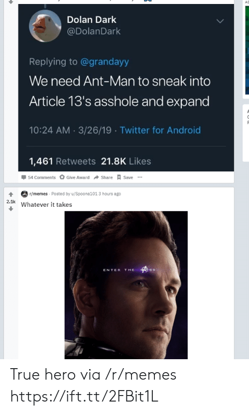 Android, Memes, and True: AD  Dolan Dark  @DolanDark  Replying to@grandayy  We need Ant-Man to sneak into  Article 13's asshole and expand  10:24 AM 3/26/19 Twitter for Android  1,461 Retweets 21.8K Likes  54 Comments  Give Award  Share  Save  T/memes Posted by u/Spoona101 3 hours ago  2.1k  Whatever it takes  THE  ENTER True hero via /r/memes https://ift.tt/2FBit1L