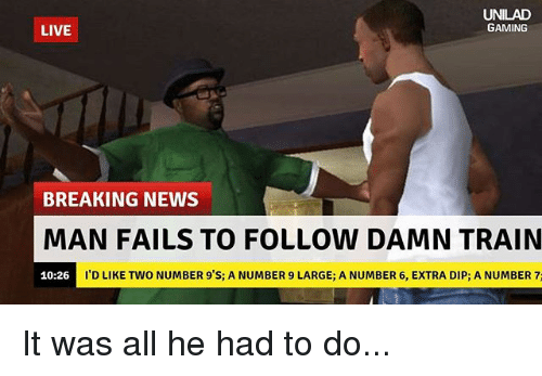 Number 9: AD  GAMING  LIVE  BREAKING NEWS  MAN FAILS TO FOLLOW DAMN TRAIN  I'D LIKE TWO NUMBER 9'S; A NUMBER 9 LARGE; A NUMBER 6, EXTRA DIP; A NUMBER 7:  10:26 It was all he had to do...