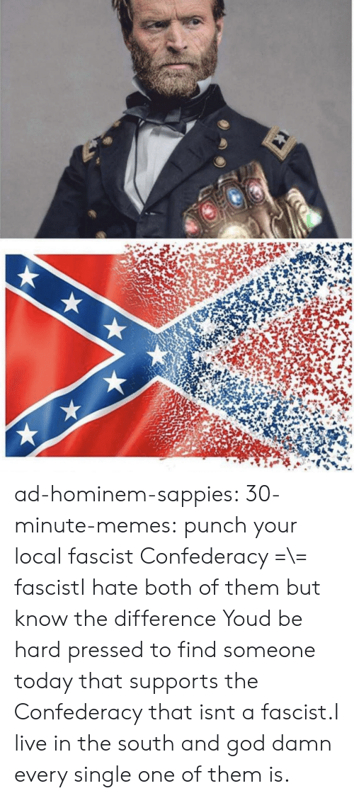 Confederacy: ad-hominem-sappies:  30-minute-memes:  punch your local fascist  Confederacy =\= fascistI hate both of them but know the difference   Youd be hard pressed to find someone today that supports the Confederacy that isnt a fascist.I live in the south and god damn every single one of them is.