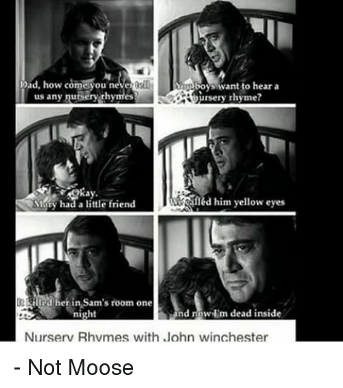 yellow eyes: ad, how come you neve  boys want to hear a  us any nuisery Thymes  ursery rhyme?  had a little friend  Alled him yellow eyes  her in Sam's room one  nd now  m dead inside  night  Nurserv Rhvmes with John winchester - Not Moose