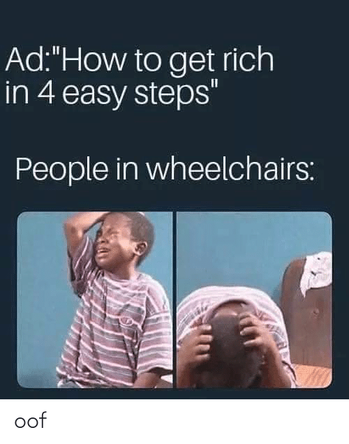"How To Get: Ad:""How to get rich  in 4 easy steps""  People in wheelchairs: oof"