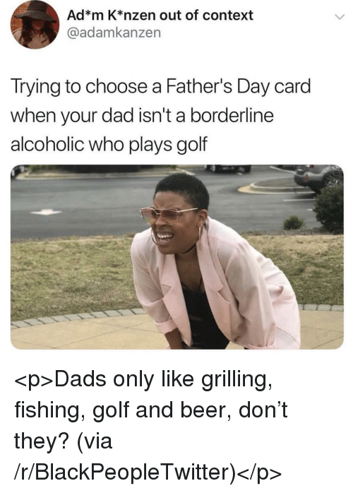 Beer, Blackpeopletwitter, and Dad: Ad*m K*nzen out of context  @adamkanzen  Trying to choose a Father's Day card  when your dad isn't a borderline  alcoholic who plays golf <p>Dads only like grilling, fishing, golf and beer, don't they? (via /r/BlackPeopleTwitter)</p>
