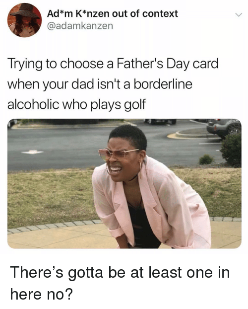 Dad, Fathers Day, and Funny: Ad*m K*nzen out of context  @adamkanzen  Trying to choose a Father's Day card  when your dad isn't a borderline  alcoholic who plays golf There's gotta be at least one in here no?