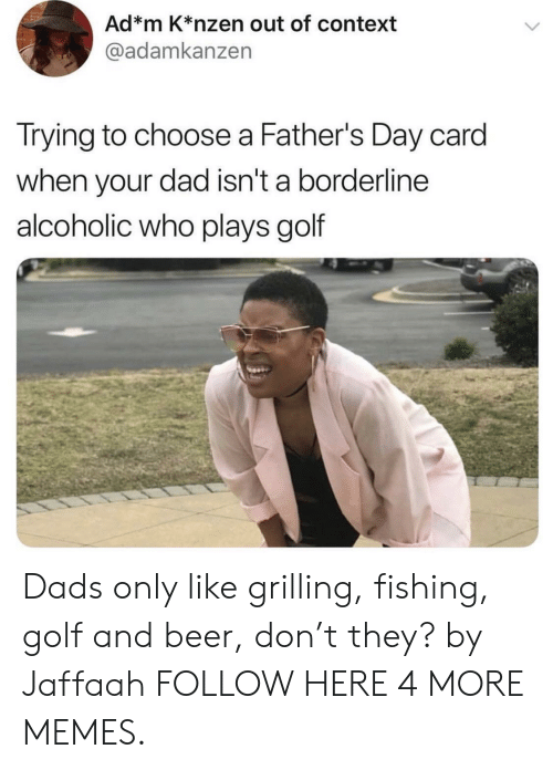 M K: Ad*m K*nzen out of context  @adamkanzen  Trying to choose a Father's Day card  when your dad isn't a borderline  alcoholic who plays golf Dads only like grilling, fishing, golf and beer, don't they? by Jaffaah FOLLOW HERE 4 MORE MEMES.