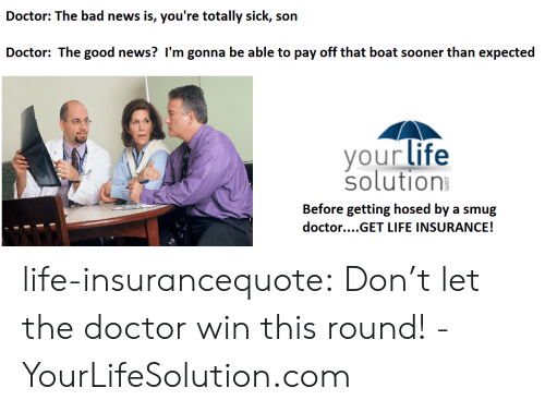 Doctor, Life, and News: ad news is, you're totally sick, son  your life  solution  Before getting hosed by a smug  doctor....GET LIFE INSURANCE! life-insurancequote: Don't let the doctor win this round! -YourLifeSolution.com