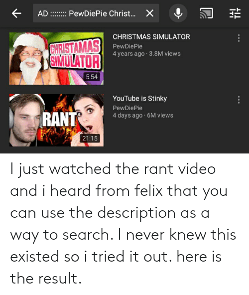 Christmas, youtube.com, and Search: AD :::: PewDiePie Christ.  X  CHRISTMAS SIMULATOR  CHRISTAMAS  SIMULATOR  PewDiePie  4 years ago 3.8M views  5:54  YouTube is Stinky  PewDiePie  RANT  4 days ago · 6M views  21:15 I just watched the rant video and i heard from felix that you can use the description as a way to search. I never knew this existed so i tried it out. here is the result.