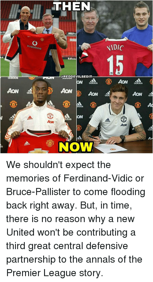 Memes, Premier League, and Time: ad  THEN  Vodafone  REDDEVILSEDIT  AON  b Aow  ad  A ON  AON  NOW  NDIC  AON  AON We shouldn't expect the memories of Ferdinand-Vidic or Bruce-Pallister to come flooding back right away. But, in time, there is no reason why a new United won't be contributing a third great central defensive partnership to the annals of the Premier League story.