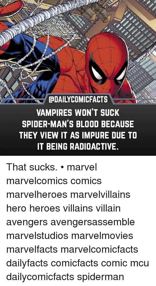 Spidermane: aDAILYCOMICFACTS  VAMPIRES WON'T SUCK  SPIDER MAN'S BLOOD BECAUSE  THEY VIEW IT AS IMPURE DUE TO  IT BEING RADIOACTIVE. That sucks. • marvel marvelcomics comics marvelheroes marvelvillains hero heroes villains villain avengers avengersassemble marvelstudios marvelmovies marvelfacts marvelcomicfacts dailyfacts comicfacts comic mcu dailycomicfacts spiderman