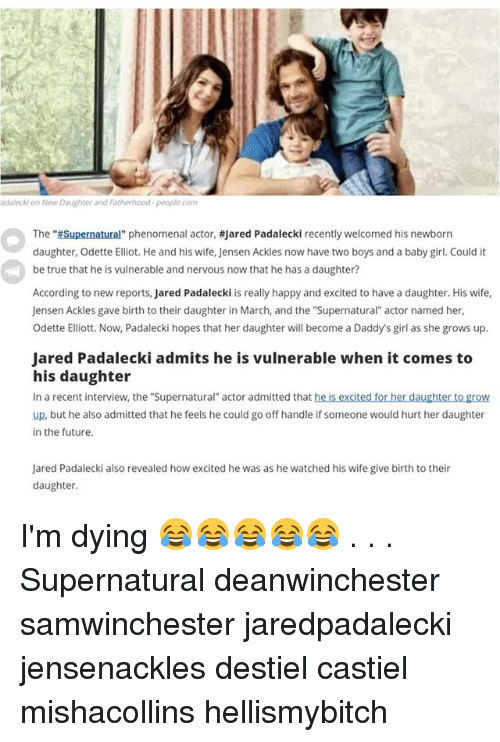 "Future, Memes, and Phenomenal: adalecki on New Daughter and Fatherhood-people.com  The ""#Supernatural"" phenomenal actor, #Jared Padalecki recently welcomed his newborn  daughter, Odette Elliot. He and his wife, Jensen Ackles now have two boys and a baby girl. Could it  be true that he is vulnerable and nervous now that he has a daughter?  According to new reports, Jared Padalecki is really happy and excited to have a daughter. His wife,  Jensen Ackles gave birth to their daughter in March, and the ""Supernatural"" actor named her,  Odette Elliott. Now, Padalecki hopes that her daughter will become a Daddy's girl as she grows up.  Jared Padalecki admits he is vulnerable when it comes to  his daughter  In a recent interview, the ""Supernatural"" actor admitted that he is excited for her daughter to grow  up, but he also admitted that he feels he could go off handle if someone would hurt her daughter  in the future.  Jared Padalecki also revealed how excited he was as he watched his wife give birth to their  daughter I'm dying 😂😂😂😂😂 . . . Supernatural deanwinchester samwinchester jaredpadalecki jensenackles destiel castiel mishacollins hellismybitch"