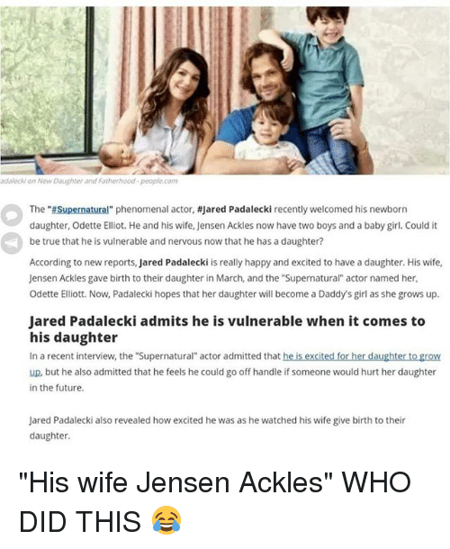 "Future, Memes, and Phenomenal: adalecki on New Daughter and Fatherhood-people.com  The ""Supernatural"" phenomenal actor, #jared Padalecki recently welcomed his newborn  daughter, Odette Elliot. He and his wife, Jensen Ackles now have two boys and a baby girl. Could it  be true that he is vulnerable and nervous now that he has a daughter?  According to new reports, Jared Padalecki is really happy and excited to have a daughter. His wife,  Jensen Ackles gave birth to their daughter in March, and the ""Supernatural actor named her  Odette Elliott. Now, Padalecki hopes that her daughter will become a Daddy's girl as she grows up.  Jared Padalecki admits he is vulnerable when it comes to  his daughter  In a recent interview, the ""Supernatural"" actor admitted that he is excited for her daughter to grow  up, but he also admitted that he feels he could go off handle if someone would hurt her daughter  in the future  Jared Padalecki also revealed how excited he was as he watched his wife give birth to their  daughter. ""His wife Jensen Ackles"" WHO DID THIS 😂"