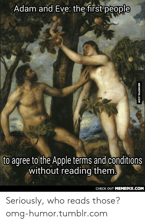 Who Reads: Adam and Eve: the first people  to agree to the Apple terms and conditions  without reading them.  CНЕCK OUT MЕМЕРІХ.COM  МЕМЕРIХ.Сом Seriously, who reads those?omg-humor.tumblr.com