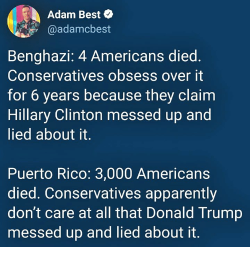 Puerto Rico: Adam Best  @adamcbest  Benghazi: 4 Americans died  Conservatives obsess over it  for 6 years because they claim  Hillary Clinton messed up and  lied about it.  Puerto Rico: 3,000 Americans  died. Conservatives apparently  don't care at all that Donald Trump  messed up and lied about it