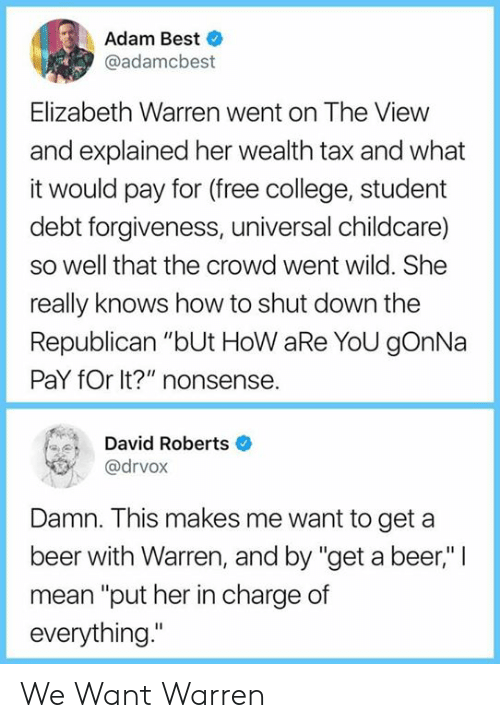 "roberts: Adam Best  @adamcbest  Elizabeth Warren went on The View  and explained her wealth tax and what  it would pay for (free college, student  debt forgiveness, universal childcare)  so well that the crowd went wild. She  really knows how to shut down the  Republican ""bUt HoW aRe YoU gOnNa  PaY fOr It?"" nonsense.  David Roberts  @drvox  Damn. This makes me want to get a  beer with Warren, and by ""get a beer,"" 