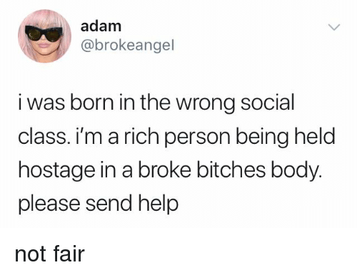 Memes, Help, and 🤖: adam  @brokeangel  i was born in the wrong social  class. i'm a rich person being held  hostage in a broke bitches body.  please send help not fair